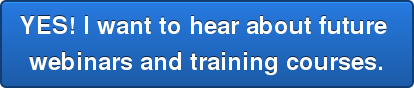 YES! I want to hear about future  webinars and training courses.